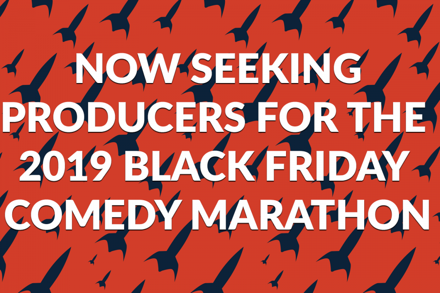 NOW SEEKING PRODUCERS FOR THE 2019 BLACK FRIDAY COMEDY MARATHON!